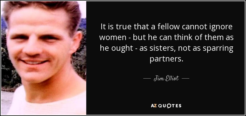 It is true that a fellow cannot ignore women - but he can think of them as he ought - as sisters, not as sparring partners. - Jim Elliot