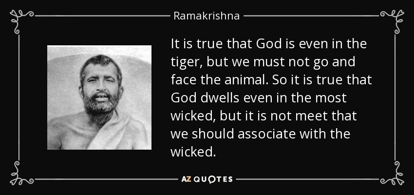 It is true that God is even in the tiger, but we must not go and face the animal. So it is true that God dwells even in the most wicked, but it is not meet that we should associate with the wicked. - Ramakrishna