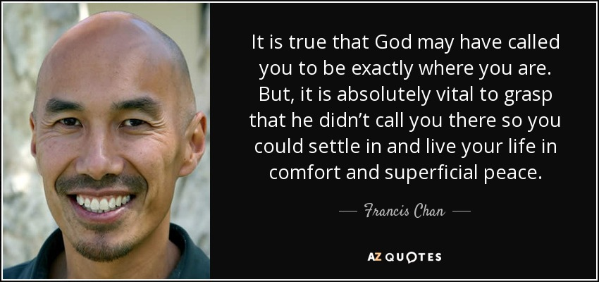 It is true that God may have called you to be exactly where you are. But, it is absolutely vital to grasp that he didn't call you there so you could settle in and live your life in comfort and superficial peace. - Francis Chan