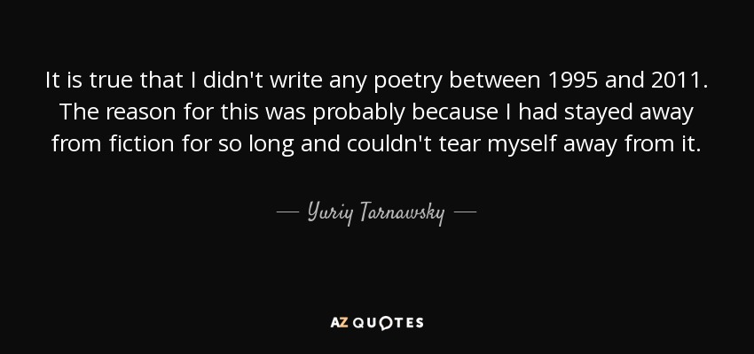 It is true that I didn't write any poetry between 1995 and 2011. The reason for this was probably because I had stayed away from fiction for so long and couldn't tear myself away from it. - Yuriy Tarnawsky