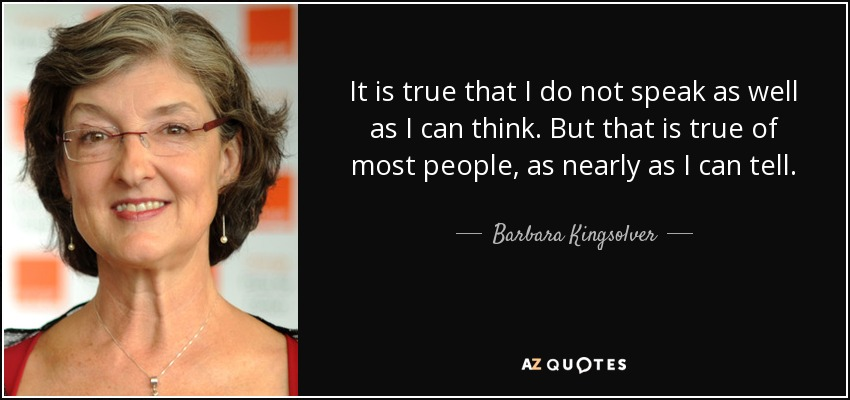 It is true that I do not speak as well as I can think. But that is true of most people, as nearly as I can tell. - Barbara Kingsolver