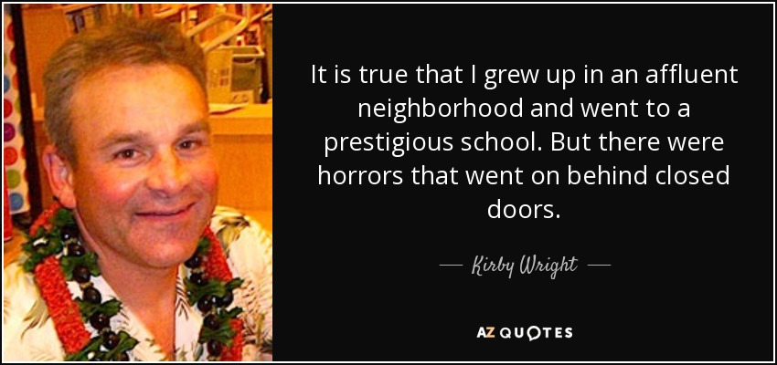 It is true that I grew up in an affluent neighborhood and went to a prestigious school. But there were horrors that went on behind closed doors. - Kirby Wright