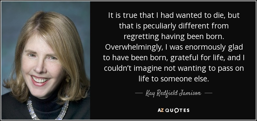 It is true that I had wanted to die , but that is peculiarly different from regretting having been born. Overwhelmingly, I was enormously glad to have been born, grateful for life, and I couldn't imagine not wanting to pass on life to someone else. - Kay Redfield Jamison