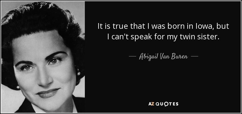 It is true that I was born in Iowa, but I can't speak for my twin sister. - Abigail Van Buren