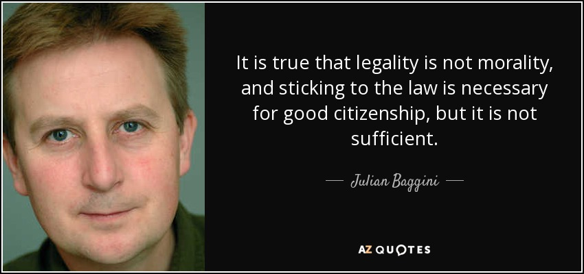 It is true that legality is not morality, and sticking to the law is necessary for good citizenship, but it is not sufficient. - Julian Baggini