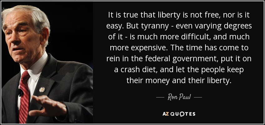 It is true that liberty is not free, nor is it easy. But tyranny - even varying degrees of it - is much more difficult, and much more expensive. The time has come to rein in the federal government, put it on a crash diet, and let the people keep their money and their liberty. - Ron Paul