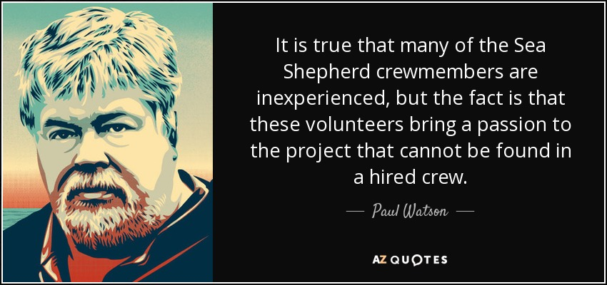 It is true that many of the Sea Shepherd crewmembers are inexperienced, but the fact is that these volunteers bring a passion to the project that cannot be found in a hired crew. - Paul Watson