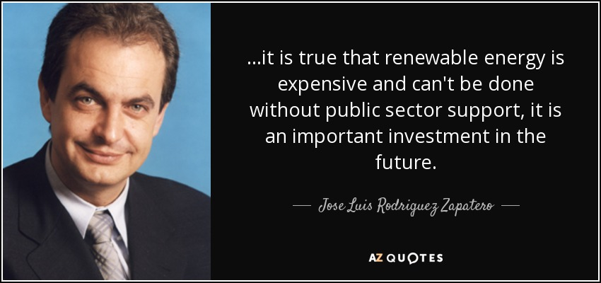 ...it is true that renewable energy is expensive and can't be done without public sector support, it is an important investment in the future. - Jose Luis Rodriguez Zapatero