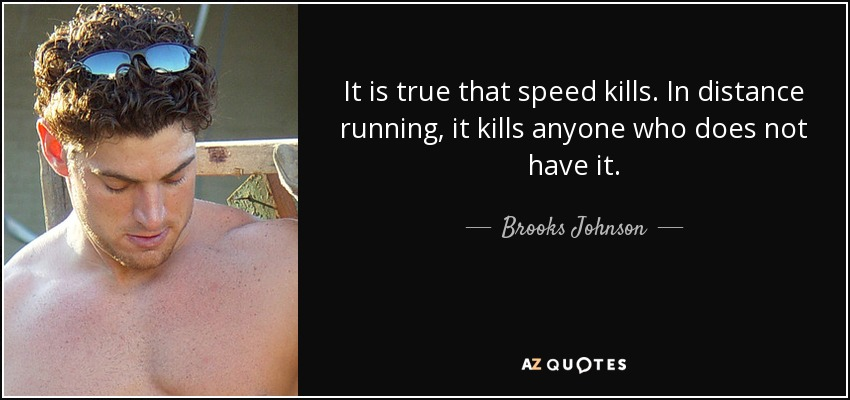 It is true that speed kills. In distance running, it kills anyone who does not have it. - Brooks Johnson