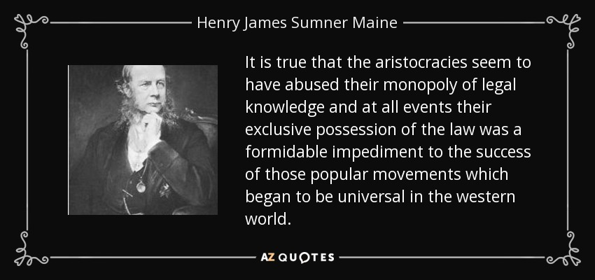 It is true that the aristocracies seem to have abused their monopoly of legal knowledge and at all events their exclusive possession of the law was a formidable impediment to the success of those popular movements which began to be universal in the western world. - Henry James Sumner Maine
