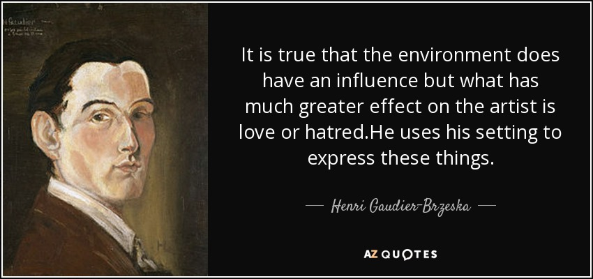 It is true that the environment does have an influence but what has much greater effect on the artist is love or hatred.He uses his setting to express these things. - Henri Gaudier-Brzeska