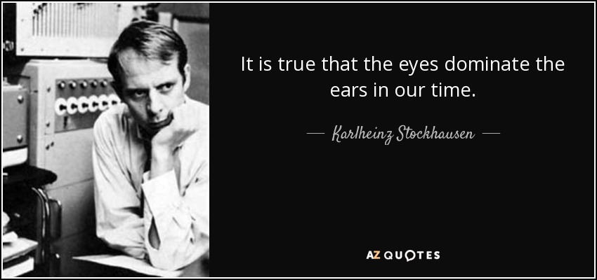 It is true that the eyes dominate the ears in our time. - Karlheinz Stockhausen