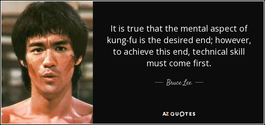 It is true that the mental aspect of kung-fu is the desired end; however, to achieve this end, technical skill must come first. - Bruce Lee