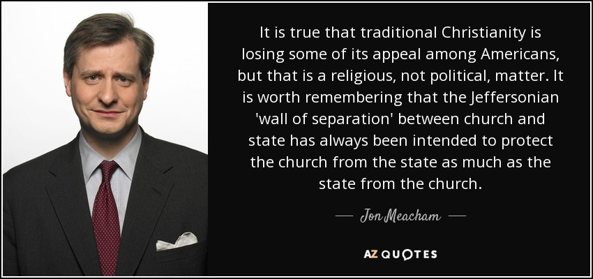It is true that traditional Christianity is losing some of its appeal among Americans, but that is a religious, not political, matter. It is worth remembering that the Jeffersonian 'wall of separation' between church and state has always been intended to protect the church from the state as much as the state from the church. - Jon Meacham