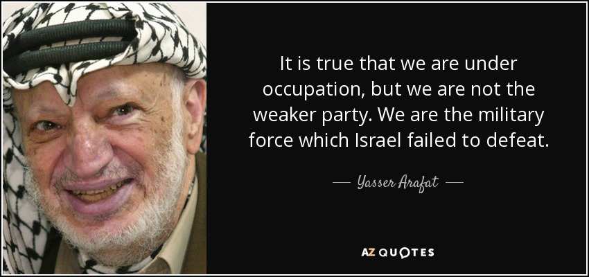 It is true that we are under occupation, but we are not the weaker party. We are the military force which Israel failed to defeat. - Yasser Arafat