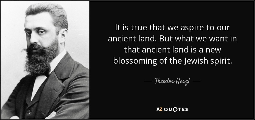 It is true that we aspire to our ancient land. But what we want in that ancient land is a new blossoming of the Jewish spirit. - Theodor Herzl