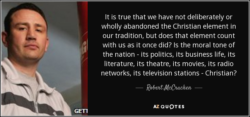 It is true that we have not deliberately or wholly abandoned the Christian element in our tradition, but does that element count with us as it once did? Is the moral tone of the nation - its politics, its business life, its literature, its theatre, its movies, its radio networks, its television stations - Christian? - Robert McCracken