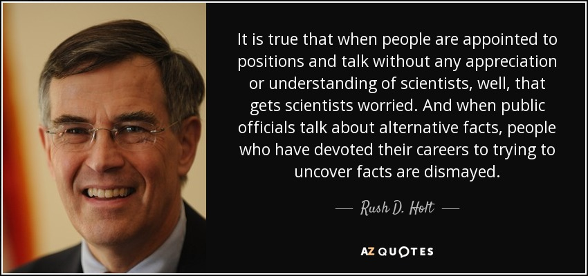 It is true that when people are appointed to positions and talk without any appreciation or understanding of scientists, well, that gets scientists worried. And when public officials talk about alternative facts, people who have devoted their careers to trying to uncover facts are dismayed. - Rush D. Holt, Jr.