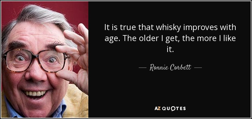 It is true that whisky improves with age. The older I get, the more I like it. - Ronnie Corbett