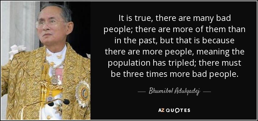 It is true, there are many bad people; there are more of them than in the past, but that is because there are more people, meaning the population has tripled; there must be three times more bad people. - Bhumibol Adulyadej
