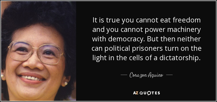 It is true you cannot eat freedom and you cannot power machinery with democracy. But then neither can political prisoners turn on the light in the cells of a dictatorship. - Corazon Aquino