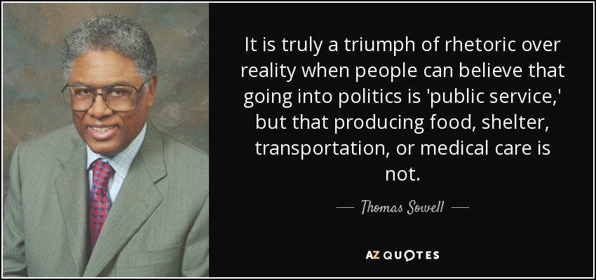 It is truly a triumph of rhetoric over reality when people can believe that going into politics is 'public service,' but that producing food, shelter, transportation, or medical care is not. - Thomas Sowell