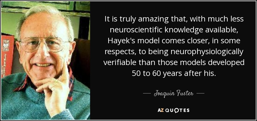 It is truly amazing that, with much less neuroscientific knowledge available, Hayek's model comes closer, in some respects, to being neurophysiologically verifiable than those models developed 50 to 60 years after his. - Joaquin Fuster