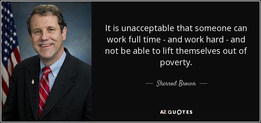 It is unacceptable that someone can work full time - and work hard - and not be able to lift themselves out of poverty. - Sherrod Brown