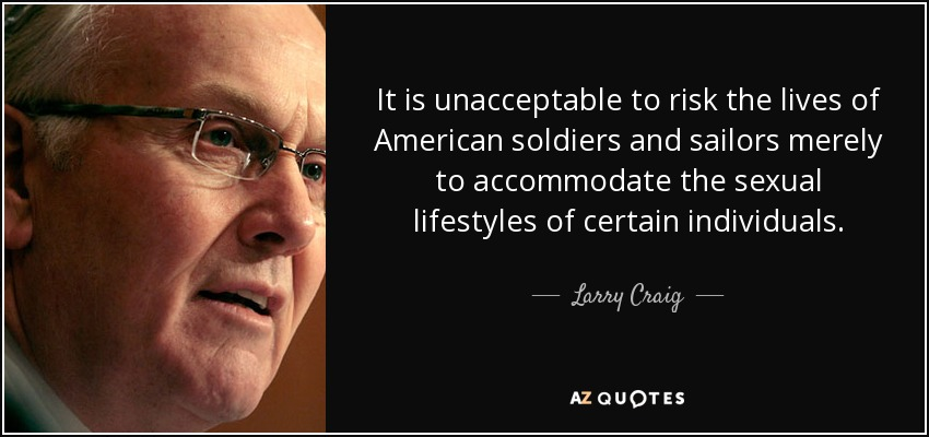 It is unacceptable to risk the lives of American soldiers and sailors merely to accommodate the sexual lifestyles of certain individuals. - Larry Craig