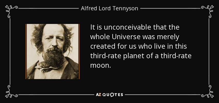 It is unconceivable that the whole Universe was merely created for us who live in this third-rate planet of a third-rate moon. - Alfred Lord Tennyson