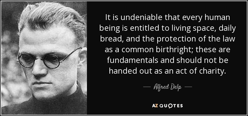 It is undeniable that every human being is entitled to living space, daily bread, and the protection of the law as a common birthright; these are fundamentals and should not be handed out as an act of charity. - Alfred Delp