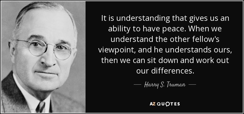 It is understanding that gives us an ability to have peace. When we understand the other fellow's viewpoint, and he understands ours, then we can sit down and work out our differences. - Harry S. Truman