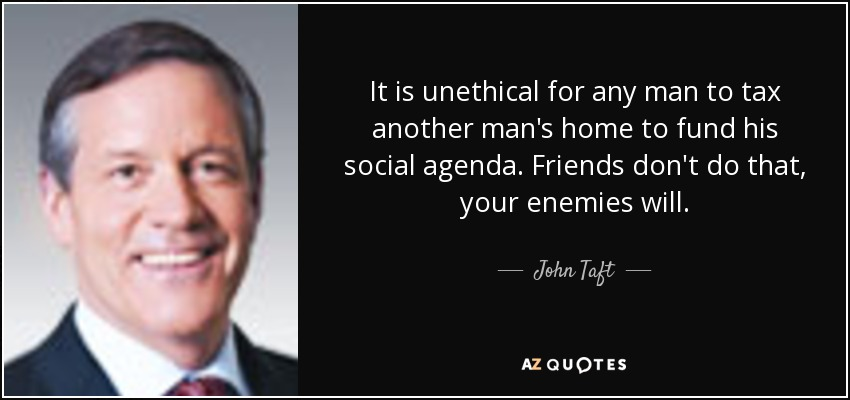 It is unethical for any man to tax another man's home to fund his social agenda. Friends don't do that, your enemies will. - John Taft