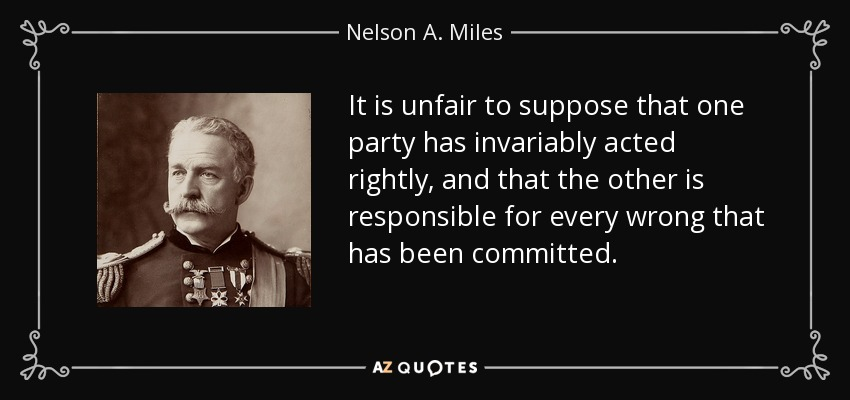 It is unfair to suppose that one party has invariably acted rightly, and that the other is responsible for every wrong that has been committed. - Nelson A. Miles