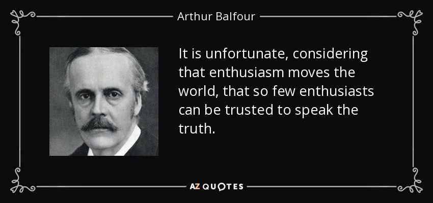 It is unfortunate, considering that enthusiasm moves the world, that so few enthusiasts can be trusted to speak the truth. - Arthur Balfour