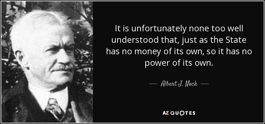 It is unfortunately none too well understood that, just as the State has no money of its own, so it has no power of its own. - Albert J. Nock