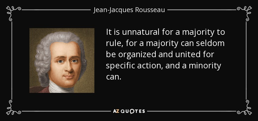 It is unnatural for a majority to rule, for a majority can seldom be organized and united for specific action, and a minority can. - Jean-Jacques Rousseau