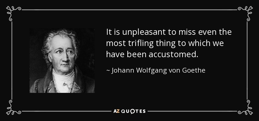 It is unpleasant to miss even the most trifling thing to which we have been accustomed. - Johann Wolfgang von Goethe