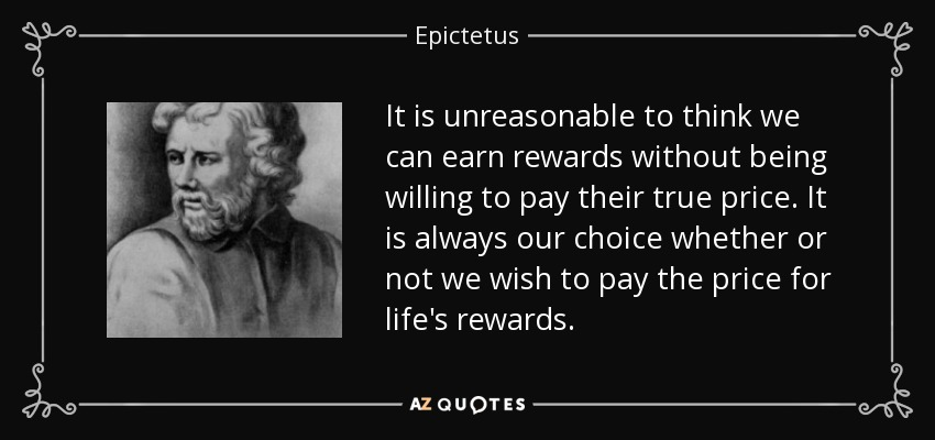 It is unreasonable to think we can earn rewards without being willing to pay their true price. It is always our choice whether or not we wish to pay the price for life's rewards. - Epictetus