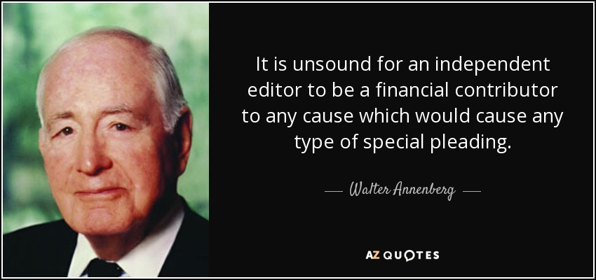 It is unsound for an independent editor to be a financial contributor to any cause which would cause any type of special pleading. - Walter Annenberg