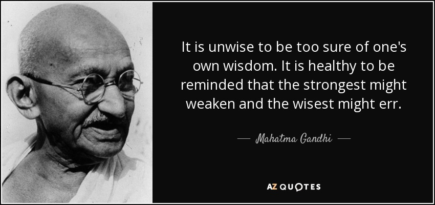 It is unwise to be too sure of one's own wisdom. It is healthy to be reminded that the strongest might weaken and the wisest might err. - Mahatma Gandhi