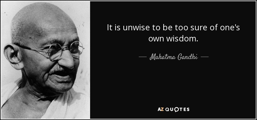 It is unwise to be too sure of one's own wisdom. - Mahatma Gandhi
