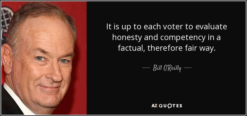 It is up to each voter to evaluate honesty and competency in a factual, therefore fair way. - Bill O'Reilly