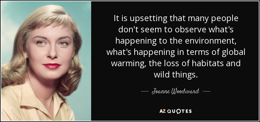 It is upsetting that many people don't seem to observe what's happening to the environment, what's happening in terms of global warming, the loss of habitats and wild things. - Joanne Woodward