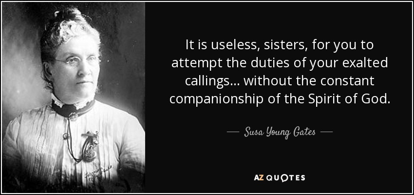 It is useless, sisters, for you to attempt the duties of your exalted callings . . . without the constant companionship of the Spirit of God. - Susa Young Gates
