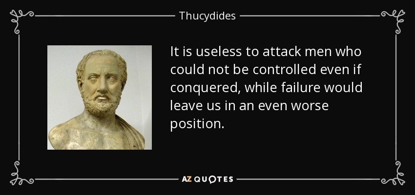 It is useless to attack men who could not be controlled even if conquered, while failure would leave us in an even worse position... - Thucydides