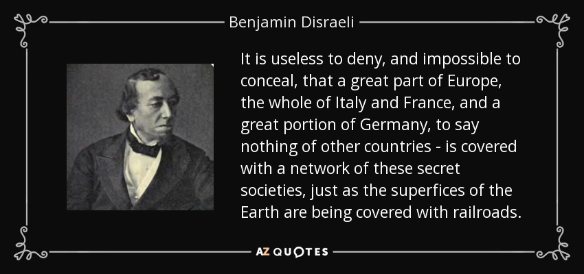 It is useless to deny, and impossible to conceal, that a great part of Europe, the whole of Italy and France, and a great portion of Germany, to say nothing of other countries - is covered with a network of these secret societies, just as the superfices of the Earth are being covered with railroads. - Benjamin Disraeli