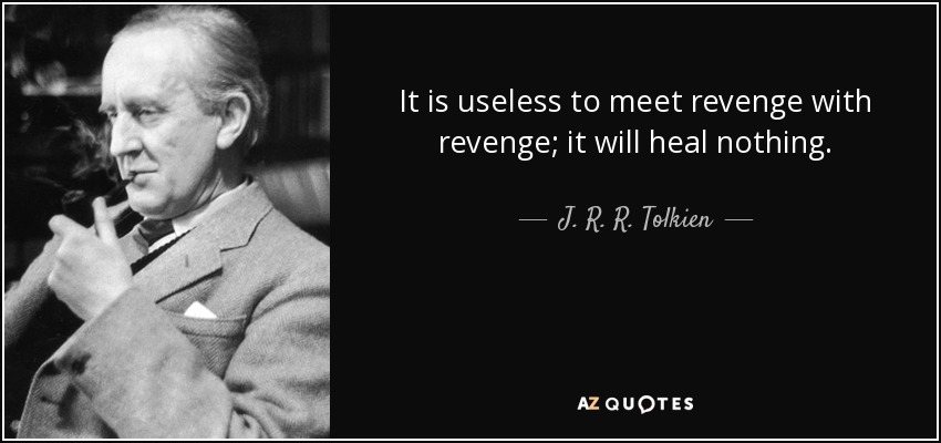 It is useless to meet revenge with revenge; it will heal nothing. - J. R. R. Tolkien