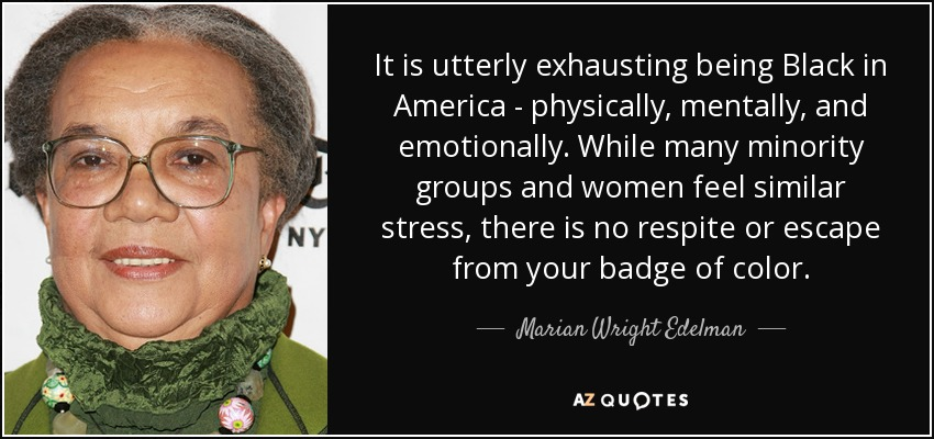 It is utterly exhausting being Black in America - physically, mentally, and emotionally. While many minority groups and women feel similar stress, there is no respite or escape from your badge of color. - Marian Wright Edelman