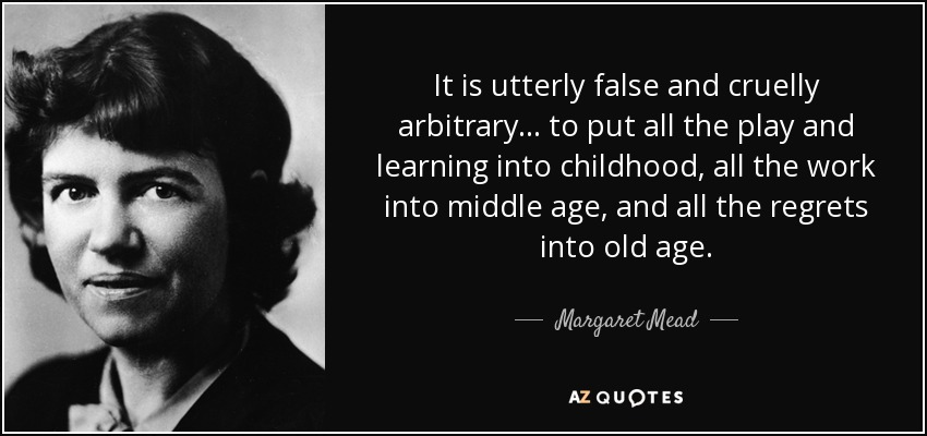 It is utterly false and cruelly arbitrary... to put all the play and learning into childhood, all the work into middle age, and all the regrets into old age. - Margaret Mead